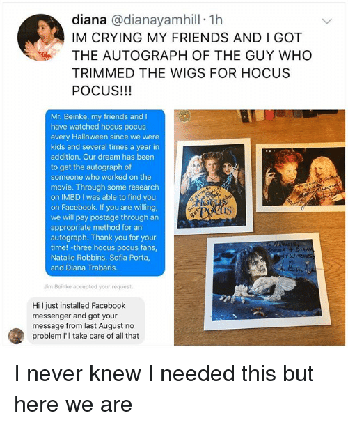 Crying, Facebook, and Friends: diana @dianayamhill 1h  IM CRYING MY FRIENDS AND I GOT  THE AUTOGRAPH OF THE GUY WHO  TRIMMED THE WIGS FOR HOCUS  POCUS!!!  Mr. Beinke, my friends and I  have watched hocus pocus  every Halloween since we were  kids and several times a year in  addition. Our dream has been  to get the autograph of  someone who worked on the  movie. Through some research  on IMBD I was able to find you  on Facebook. If you are willing,  we will pay postage through an  appropriate method for an  autograph. Thank you for your  time! -three hocus pocus fans  Natalie Robbins, Sofia Porta  and Diana Trabaris  IS  DPAIA  AN  Jim Beinke accepted your request  Hil just installed Facebook  messenger and got your  message from last August no  problem I'll take care of all that I never knew I needed this but here we are