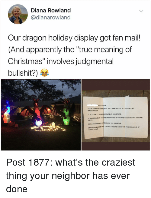 "Apparently, Christmas, and God: Diana Rowland  @dianarowland  Our dragon holiday display got fan mail!  (And apparently the ""true meaning of  Christmas"" involves judgmental  bullshit?)  NEIGHBOR  YOUR DRAGON DISPLAY IS ONLY MARGINALLY ACCEPTABLE AT  HALLOWEEN  IT IS TOTALLY INAPPROPRIATE AT CHRISTMAS  IT MAKES YOUR NEIGHBORS WONDER IF YOU ARE INVOLVED IN A DEMONIC  CULT  PLEASE CONSIDER REMOVING THE DRAGONS  Y GOD BLESS YOU AND HELP YOU TO KNOW THE TRUE MEANING OF  CHRISTMAS Post 1877: what's the craziest thing your neighbor has ever done"