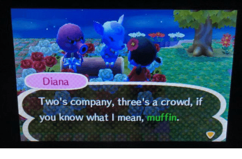 Mean, Diana, and Company: Diana  Two's company, three's a crowd, if  you know what I mean, muffin.