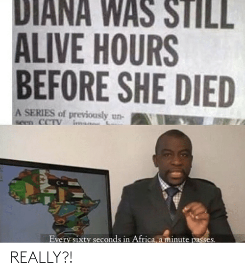 Africa, Alive, and Diana: DIANA WAS STILL  ALIVE HOURS  BEFORE SHE DIED  A SERIES of previously un-  seen CCTY  Every sixty seconds in Africa, a minute passes. REALLY?!