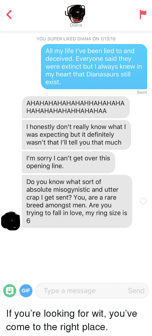 Misogynistic: Diana  YOU SUPER LIKED DIANA ON 1/13/19  All my life I've been lied to and  deceived. Everyone said they  were extinct but I always knew in  my heart that Dianasaurs still  exist.  Sent  AHAHAHAHAHAHAHHAHAHAHA  HAHAHAHAHAHHAHAHAA  I honestly don't really know what l  was expecting but it definitely  wasn't that l'll tell you that much  I'm sorry l can't get over this  opening line  Do you know what sort of  absolute misogynistic and utter  crap I get sent? You, are a rare  breed amongst men. Are you  trying to fall in love, my ring size is  6  GIF  ype a message  Send If you're looking for wit, you've come to the right place.