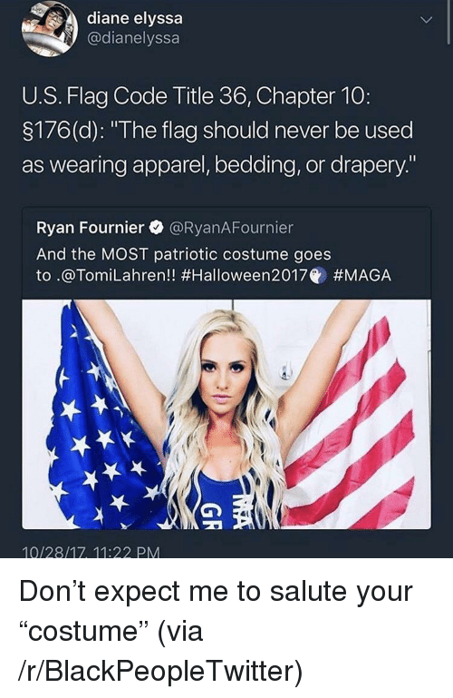 "Blackpeopletwitter, Never, and Code: diane elyssa  @dianelyssa  U.S. Flag Code Title 36, Chapter 10:  3176(d): ""The flag should never be used  as wearing apparel, bedding, or drapery.""  Ryan Fournier @RyanAFournier  And the MOST patriotic costume goes  to .@Tom.Lahren!! #Halloween2017@ #MAGA  10/28/17, 11:22 PM <p>Don&rsquo;t expect me to salute your &ldquo;costume&rdquo; (via /r/BlackPeopleTwitter)</p>"