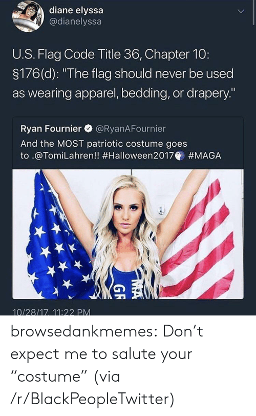 """bedding: diane elyssa  @dianelyssa  U.S. Flag Code Title 36, Chapter 10:  3176(d): """"The flag should never be used  as wearing apparel, bedding, or drapery.""""  Ryan Fournier @RyanAFournier  And the MOST patriotic costume goes  to .@Tom.Lahren!! #Halloween2017@ #MAGA  10/28/17, 11:22 PM browsedankmemes:  Don't expect me to salute your """"costume"""" (via /r/BlackPeopleTwitter)"""