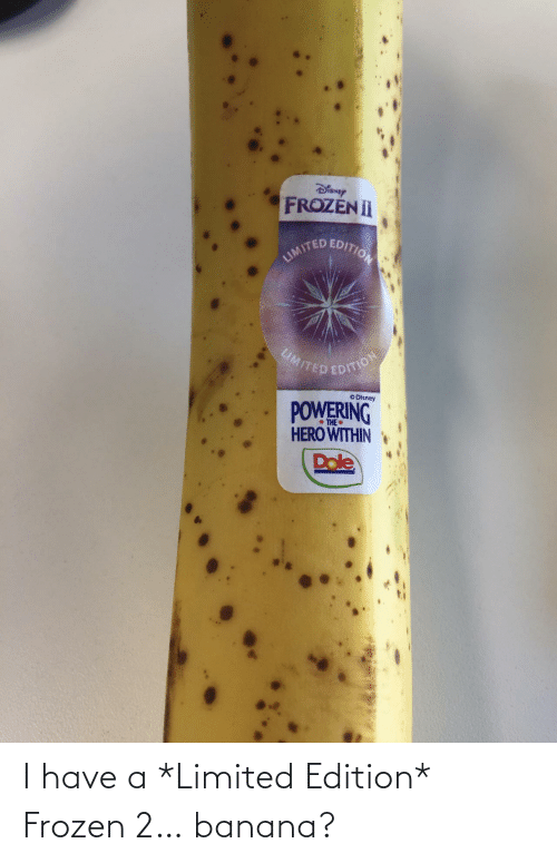 Banana: Dianey  FROZEN II  JUNITED EDITON  MITED EDITION  O Disney  POWERING  HERO WITHIN  * THE  Drle I have a *Limited Edition* Frozen 2… banana?