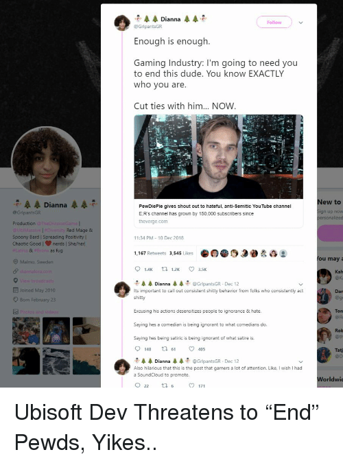 "Dude, Ignorant, and SoundCloud: Dianna  Follow  @GrlpantsGR  Enough is enough.  Gaming Industry: I'm going to need you  to end this dude. You know EXACTLY  who you are.  Cut ties with him... NOW  New to  A Dianna  @GripantsGR  Production The  PewDiePie gives shout out to hateful, anti-Semitic YouTube channel  E:R's channel has grown by 150,000 subscribers since  theverge.com  n up now  personalized  Red Mage &  Spoony Bard ISpreading Positivityl  Chaotic GoodI nerds | She/herl  11:34 PM-10 Dec 2018  8  as fug  1,167 Retweets 3,545 Likes0sog  O Malmo. Sweden  ou may a  01.4K tl 1.2K 3.5K  Kah  @k  モ辰辰Dianna 4-  Its important to call out consistent shitty behavior from folks who consistently act  shitty  @GripantsGR Dec 12  Joined May 2010  O Born February 23  Dar  @ge  Excusing his actions desensitizes people to ignorance & hate.  Saying hes a comedian is being ignorant to what comedians do.  Saying hes being satiric is being ignorant of what satire is.  Ton  @ Ra  Rob  @th  140 t 61 405  Tatj  @D  石,展展Dianna辰辰石. @GripantsGR-Dec 12  Also hilarious that this is the post that garners a lot of attention. Like, I wish I had  a SoundCloud to promote.  Worldwic Ubisoft Dev Threatens to ""End"" Pewds, Yikes.."