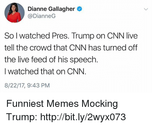 Cnn Live: Dianne Gallagher  @DianneG  So l watched Pres. Trump on CNN live  tell the crowd that CNN has turned off  the live feed of his speech  I watched that on CNN.  8/22/17, 9:43 PM Funniest Memes Mocking Trump: http://bit.ly/2wyx073