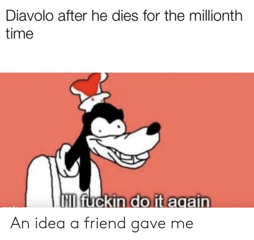 Time, Idea, and Friend: Diavolo after he dies for the millionth  time  M fuckin do it aqain An idea a friend gave me