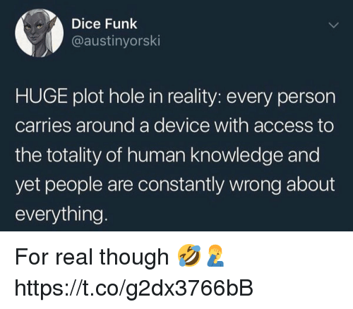 Access, Dice, and Knowledge: Dice Funk  @austinyorski  HUGE plot hole in reality: every person  carries around a device with access to  the totality of human knowledge and  yet people are constantly wrong about  everything. For real though 🤣🤦♂️ https://t.co/g2dx3766bB