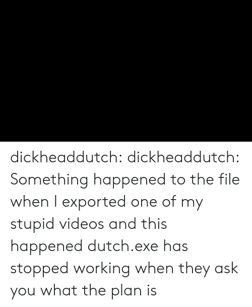 Target, Tumblr, and Videos: dickheaddutch:  dickheaddutch: Something happened to the file when I exported one of my stupid videos and this happened dutch.exe has stopped working  when they ask you what the plan is