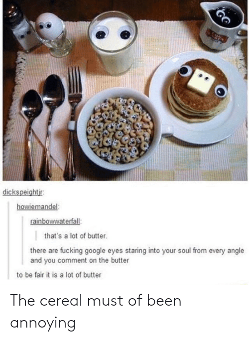 fair: dickspeightjr:  howiemandel:  rainbowwaterfall:  that's a lot of butter.  there are fucking google eyes staring into your soul from every angle  and you comment on the butter  to be fair it is a lot of butter The cereal must of been annoying