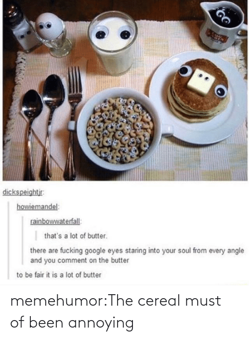 comment: dickspeightjr:  howiemandel:  rainbowwaterfall:  that's a lot of butter.  there are fucking google eyes staring into your soul from every angle  and you comment on the butter  to be fair it is a lot of butter memehumor:The cereal must of been annoying