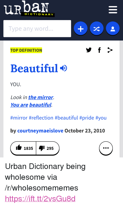 """Beautiful, Urban Dictionary, and Definition: DICTIONARY  Type any word...  TOP DEFINITION  Beautiful  YOU.  Look in the mirror.  You are beautiful.  #mirror #reflection #beautiful #príde #you  by courtneymaeislove October 23,2010  11835I 295 <p>Urban Dictionary being wholesome via /r/wholesomememes <a href=""""https://ift.tt/2vsGu8d"""">https://ift.tt/2vsGu8d</a></p>"""