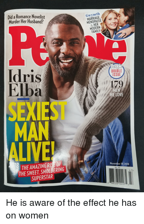Alive, Family, and Love: Did a Romance Novelist  Murder Her Husband?  Gwyneth  MARRIAGE  MENOPAUSE  2  MODERN  FAMILY  With  husband  Brad  Falchuk  ldris  Elba  SEXIEST  MAN  ALIVE!  DOUBLE  ISSUE  179  MEN  WE LOVE  THE AMAZING RIS OF  THE SWEET, SMOLDERING  SUPERSTAR  November 19,2018  $6.99  4 7>  888526 10227