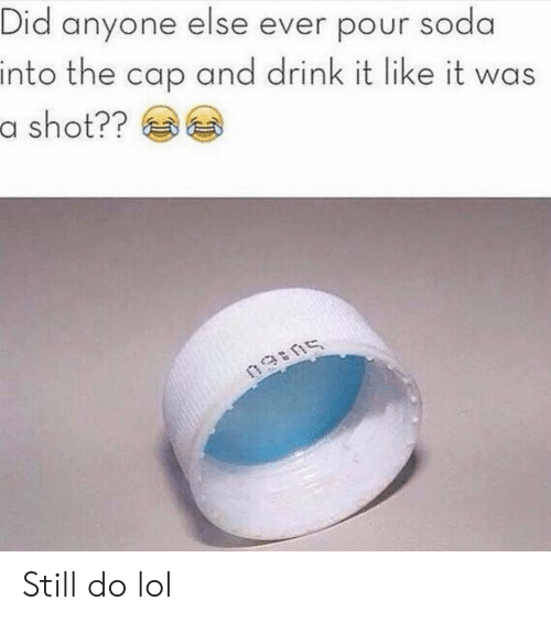 Funny, Lol, and Soda: Did anyone else ever pour soda  into the cap and drink it like it was  a shot?? Still do lol