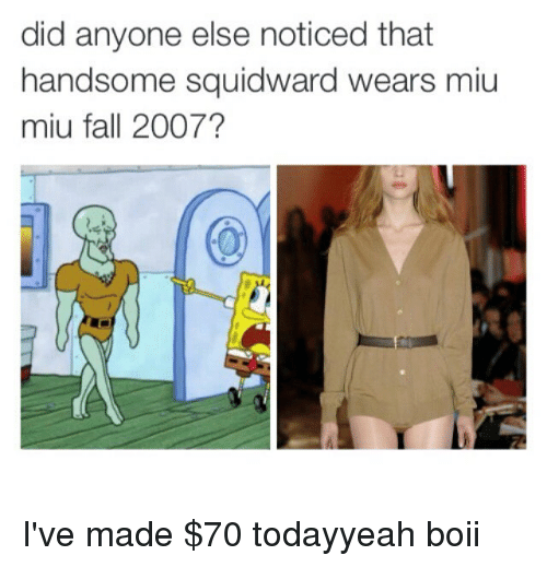 handsome squidward: did anyone else noticed that  handsome squidward wears miu  miu fall 2007? I've made $70 todayyeah boii