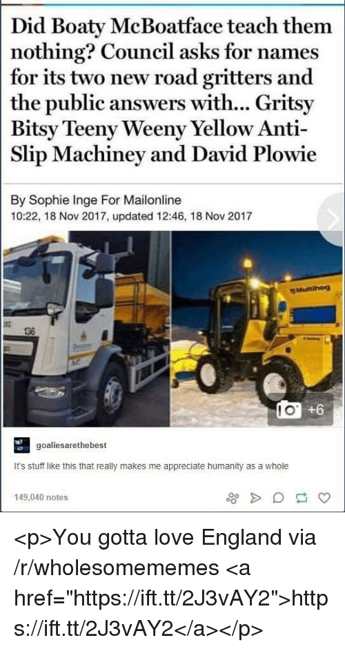 "England, Love, and Appreciate: Did Boaty McBoatface teach them  nothing? Council asks for names  for its two new road gritters and  the public answers with... Gritsy  Bitsy Teeny Weeny Yellow Anti-  Slip Machiney and David Plowie  By Sophie Inge For Mailonline  10:22, 18 Nov 2017, updated 12:46, 18 Nov 2017  136  l O  +6  goaliesarethebes  It's stuff like this that really makes me appreciate humanity as a whole  149,040 notes <p>You gotta love England via /r/wholesomememes <a href=""https://ift.tt/2J3vAY2"">https://ift.tt/2J3vAY2</a></p>"