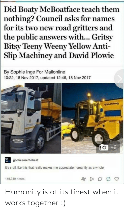 Appreciate, Mailonline, and Stuff: Did Boaty McBoatface teach them  nothing? Council asks for names  for its two new road gritters and  the public answers with... Gritsy  Bitsy Teeny Weeny Yellow Anti-  Slip Machiney and David Plowie  By Sophie Inge For Mailonline  10:22, 18 Nov 2017, updated 12:46, 18 Nov 2017  136  goaliesarethebest  It's stuff like this that really makes me appreciate humanity as a whole  149,040 notes Humanity is at its finest when it works together :)