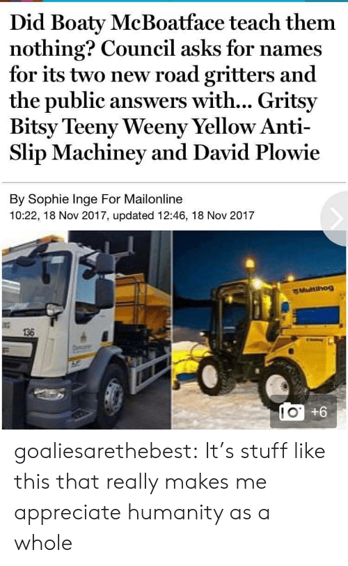 Teeny: Did Boaty McBoatface teach them  nothing? Council asks for names  for its two new road gritters and  the public answers with... Gritsy  Bitsy Teeny Weeny Yellow Anti-  Slip Machiney and David Plowie  By Sophie Inge For Mailonline  10:22, 18 Nov 2017, updated 12:46, 18 Nov 2017  136  LO +6  10 goaliesarethebest: It's stuff like this that really makes me appreciate humanity as a whole