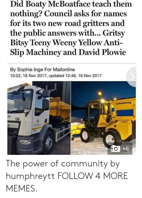 Teeny: Did Boaty McBoatface teach them  nothing? Council asks for names  for its two new road gritters and  the public answers with... Gritsy  Bitsy Teeny Weeny Yellow Anti-  Slip Machiney and David Plowie  By Sophie Inge For Mailonline  10:22, 18 Nov 2017, updated 12:46, 18 Nov 2017  136  IO +6 The power of community by humphreytt FOLLOW 4 MORE MEMES.