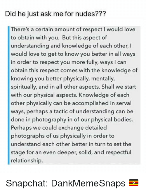 Bodies , Love, and Memes: Did he just ask me for nudes???  There's a certain amount of respect I would love  to obtain with you. But this aspect of  understanding and knowledge of each other, I  would love to get to know you better in all ways  in order to respect you more fully, ways I can  obtain this respect comes with the knowledge of  knowing you better physically, mentally,  spiritually, and in all other aspects. Shall we start  with our physical aspects. Knowledge of each  other physically can be accomplished in serval  ways, perhaps a tactic of understanding can be  done in photography in of our physical bodies.  Perhaps we could exchange detailed  photographs of us physically in order to  understand each other better in turn to set the  stage for an even deeper, solid, and respectful  relationship. Snapchat: DankMemeSnaps 🇺🇬