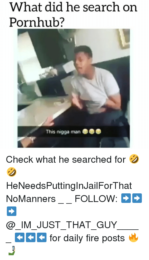 Fire, Memes, and Pornhub: did he search on  What Pornhub?  This nigga man Check what he searched for 🤣🤣 HeNeedsPuttingInJailForThat NoManners _ _ FOLLOW: ➡➡➡@_IM_JUST_THAT_GUY_____ ⬅⬅⬅ for daily fire posts 🔥🤳🏼