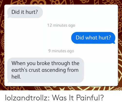 crust: Did it hurt?  12 minutes ago  Did what hurt?  9 minutes ago  When you broke through the  earth's crust ascending from  hell. lolzandtrollz:  Was It Painful?