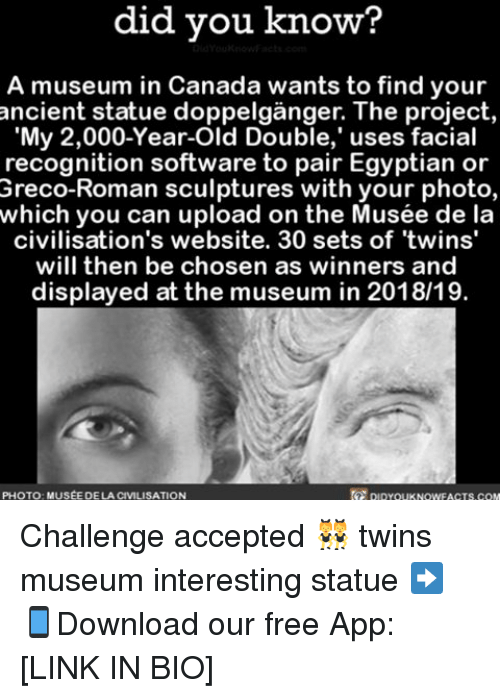mused: did know?  A museum in Canada wants to find your  My 2,000-Year-Old Double,' uses facial  recognition software to pair Egyptian or  Greco-Roman sculptures with your photo,  which you can upload on the Musée de la  civilisation's website. 30 sets of twins'  will then be chosen as winners and  displayed at the museum in 2018/19.  PHOTO MUSEE DE LA CIVILISATION  DIDYouKNOWFACTs.coM Challenge accepted 👯 twins museum interesting statue ➡📱Download our free App: [LINK IN BIO]