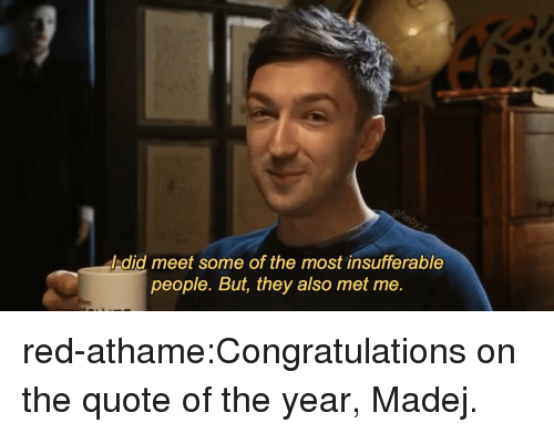 Insufferable: / did meet some of the most insufferable  people. But, they also met me. red-athame:Congratulations on the quote of the year, Madej.