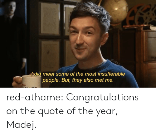 Insufferable: -did meet some of the most insufferable  people. But, they also met me. red-athame: Congratulations on the quote of the year, Madej.