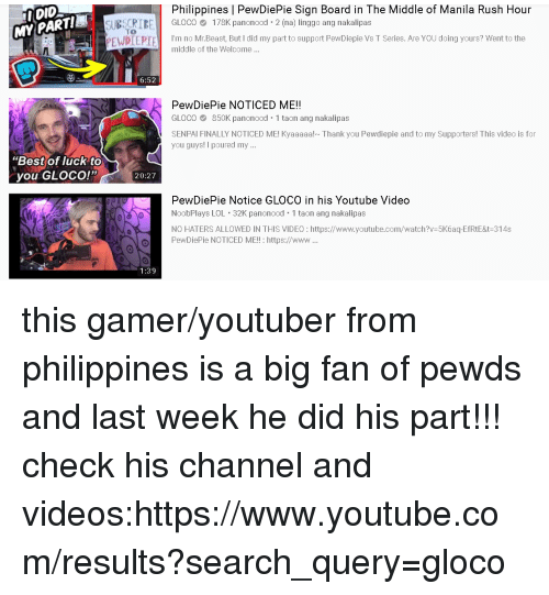 """Lol, Rush Hour, and Videos: DID  MYPARTI  Philippines   PewDiePie Sign Board in The Middle of Manila Rush Hour  GLOC  'm no Mr.Beast, But I did my part to support PewDiepie Vs T Series. Are You doing yours? Wen tothe  CRİİ  TO  178K panonood. 2 (na) linggo ang nakalipas  PEWPIEPIE  middle of the Welcome...  6:52  PewDiePie NOTICED ME!!  GLOCO 850K panonood 1 taon ang nakalipas  SENPAI FINALLY NOTICED ME! Kyaaaaa! Thank you Pewdiepie and to my Supporters! This video is for  you guys! I poured my...  """"Best of luck to  you GLOco!""""  20:27  PewDiePie Notice GLOCO in his Youtube Video  NoobPlays LOL 32K panonood 1 taon ang nakalipas  NO HATERS ALLOWED IN THIS VIDEO :https://www.youtube.com/watch?v-5K6aq-EfRtE&t-314s  OPewDiePie NOTICED ME!!: https://www...  1:39"""