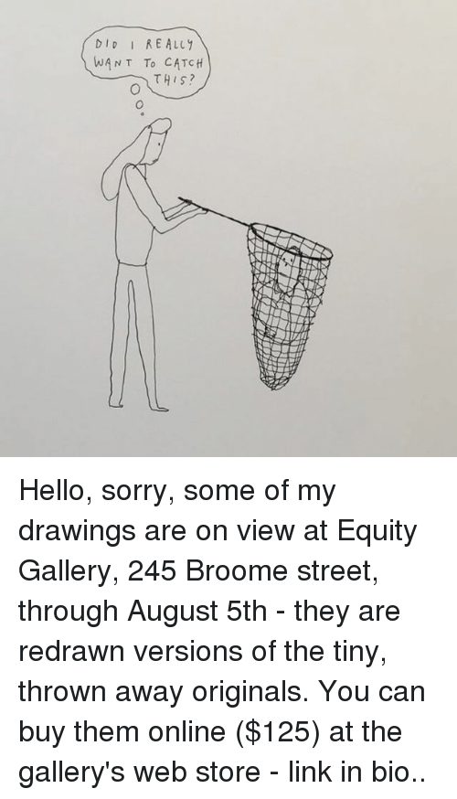 equity: DID RE ALLY  WANT To CATCH  THIS? Hello, sorry, some of my drawings are on view at Equity Gallery, 245 Broome street, through August 5th - they are redrawn versions of the tiny, thrown away originals. You can buy them online ($125) at the gallery's web store - link in bio..