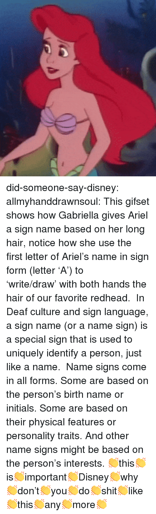 Ariel, Disney, and Tumblr: did-someone-say-disney: allmyhanddrawnsoul:    This gifset shows how Gabriella gives Ariel a sign name based on her long hair, notice how she use the first letter of Ariel's name in sign form (letter 'A') to 'write/draw'with both hands the hair of our favorite redhead.   In Deaf culture and sign language, a sign name (or a name sign) is a special sign that is used to uniquely identify a person, just like a name.   Name signs come in all forms. Some are based on the person's birth name or initials. Some are based on their physical featuresor personality traits. And other name signs might be based on the person's interests.     👏this👏is👏important👏Disney👏why👏don't👏you👏do👏shit👏like👏this👏any👏more👏