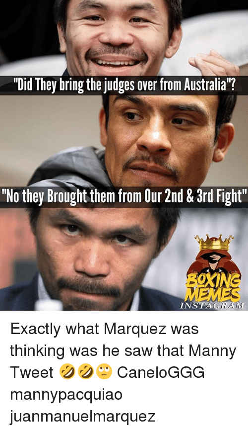 "Instagram, Memes, and Saw: ""Did They bring the judges over from Australia""?  ""No they Brought them from Our 2nd & 3rd Fight""  INSTAGRAM Exactly what Marquez was thinking was he saw that Manny Tweet 🤣🤣🙄 CaneloGGG mannypacquiao juanmanuelmarquez"