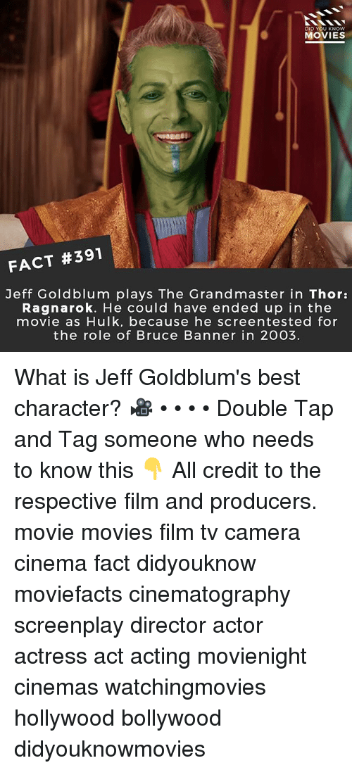 Memes, Movies, and Hulk: DID U KNOW  MOVIES  FACT #391  Jeff Goldblum plays The Grandmaster in Thor:  Ragnarok. He could have ended up in the  movie as Hulk, because he screentested for  the role of Bruce Banner in 2003. What is Jeff Goldblum's best character? 🎥 • • • • Double Tap and Tag someone who needs to know this 👇 All credit to the respective film and producers. movie movies film tv camera cinema fact didyouknow moviefacts cinematography screenplay director actor actress act acting movienight cinemas watchingmovies hollywood bollywood didyouknowmovies