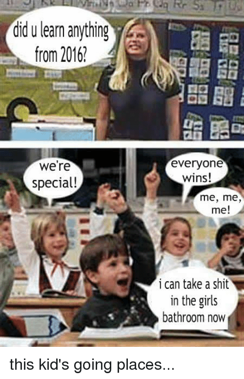 Memes, 🤖, and Me Me: did u learn anything  from 2016!  Were  special!  everyone  wins!  me, me  me!  i can take a shit  in the girls  bathroom now this kid's going places...
