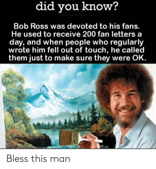 Bailey Jay, Bob Ross, and Ross: did vou know?  Bob Ross was devoted to his fans.  He used to receive 200 fan letters a  day, and when people who regularly  wrote him fell out of touch, he called  them just to make sure they were OK. Bless this man