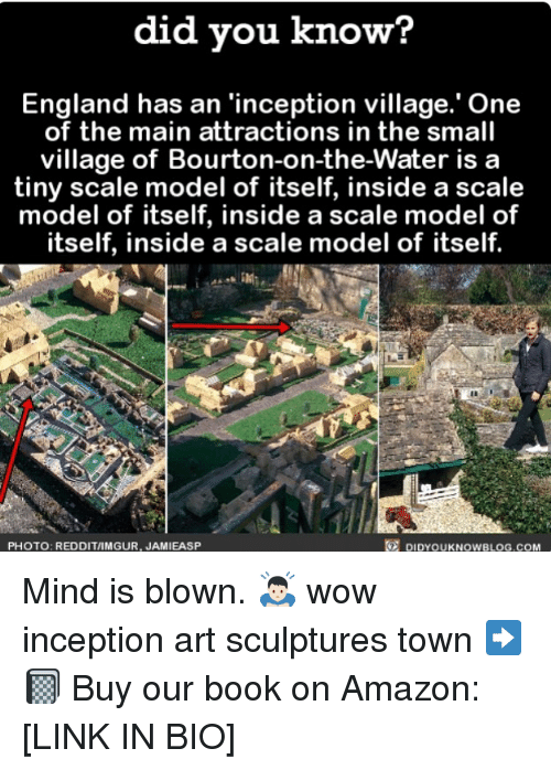 Reddits: did vou know?  England has an 'inception village.' One  of the main attractions in the small  village of Bourton-on-the-Water is a  tiny scale model of itself, inside a scale  model of itself, inside a scale model of  itself, inside a scale model of itself.  PHOTO: REDDIT/IMGUR, JAMIEASP  DIDYOUKNOWBLOG.COM Mind is blown. 🙇🏻 wow inception art sculptures town ➡️📓 Buy our book on Amazon: [LINK IN BIO]