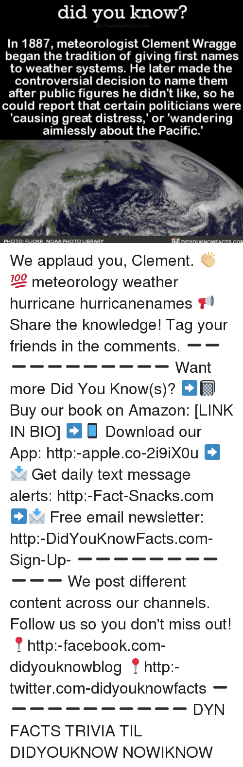 Amazon, Apple, and Facebook: did vou know?  In 1887, meteorologist Clement Wragge  began the tradition of giving first names  to weather systems. He later made the  controversial decision to name them  after public figures he didn't like, so he  could report that certain politicians were  'causing great distress,' or 'wandering  aimlessly about the Pacific.  PHOTOQ: FLICKR, NOAA PHOTO LIBRARY  piYUKNOWEAGTS CON We applaud you, Clement. 👏🏼💯 meteorology weather hurricane hurricanenames 📢 Share the knowledge! Tag your friends in the comments. ➖➖➖➖➖➖➖➖➖➖➖ Want more Did You Know(s)? ➡📓 Buy our book on Amazon: [LINK IN BIO] ➡📱 Download our App: http:-apple.co-2i9iX0u ➡📩 Get daily text message alerts: http:-Fact-Snacks.com ➡📩 Free email newsletter: http:-DidYouKnowFacts.com-Sign-Up- ➖➖➖➖➖➖➖➖➖➖➖ We post different content across our channels. Follow us so you don't miss out! 📍http:-facebook.com-didyouknowblog 📍http:-twitter.com-didyouknowfacts ➖➖➖➖➖➖➖➖➖➖➖ DYN FACTS TRIVIA TIL DIDYOUKNOW NOWIKNOW