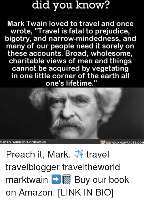 """Mark Twain: did vou know?  Mark Twain loved to travel and once  wrote, """"·Travel IS fatal to prejudice,  bigotry, and narrow-mindedness, and  many of our people need it sorely on  these accounts. Broad, wholesome,  charitable views of men and things  cannot be acquired by vegetating  in one little corner of the earth all  one's lifetime.""""  PHOTO: WIKIMEDIA COMMONS  DIDYOUKNOWFACTS.COM Preach it, Mark. ✈️ travel travelblogger traveltheworld marktwain ➡️📓 Buy our book on Amazon: [LINK IN BIO]"""
