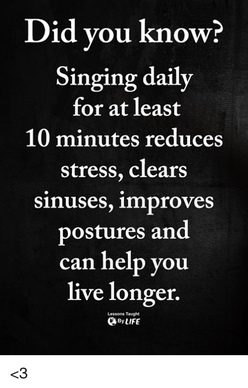 Memes, Singing, and Help: Did vou know?  Singing daily  for at least  10 minutes reduces  stress, clears  sinuses, improves  postures and  can help you  live longer.  Lessons Taught  ByLIFE <3