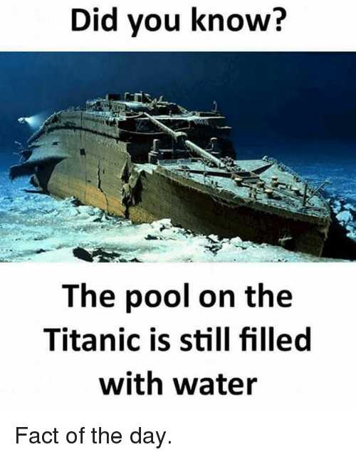 Dank, Titanic, and Pool: Did vou know?  The pool on the  Titanic is still filled  with water Fact of the day.