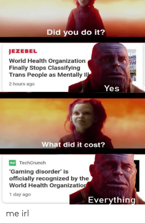 Jezebel, World, and Irl: Did you do it?  JEZEBEL  World Health Organization  Finally Stops Classifying  Trans People as Mentally I  2 hours ago  Yes  What did it cost?  TechCrunch  'Gaming disorder' is  officially recognized by the  World Health Organizatior  1 day ago  Everything me irl