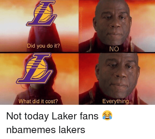 laker: Did you do it?  NO  What did it cost?  Everything Not today Laker fans 😂 nbamemes lakers