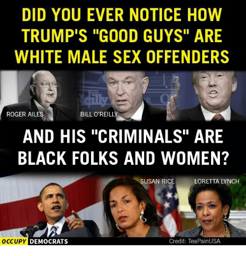 "Bill O'Reilly: DID YOU EVER NOTICE HOW  TRUMP'S ""GOOD GUYS"" ARE  WHITE MALE SEX OFFENDERS  ROGER AILES  BILL O'REILLY  AND HIS ""CRIMINALS"" ARE  BLACK FOLKS AND WOMEN?  LORETTA LYNCH  SUSAN RICE  OCCUPY  Credit: TeaPainUSA  DEMOCRATS"