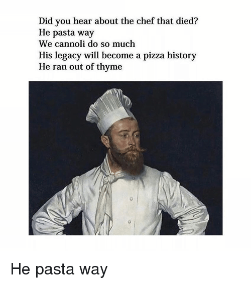 Pizza, Chef, and History: Did you hear about the chef that died?  He pasta way  We cannoli do so much  His legacy will become a pizza history  He ran out of thyme He pasta way
