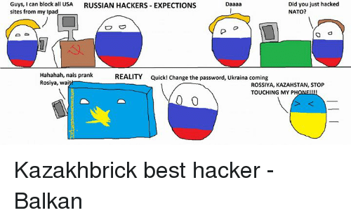 Dank, Prank, and Best: Did you just hacked  Guys, can block all USA  RUSSIAN HACKERS EXPECTIONS  NATO?  sites from my pad  O O  Hahahah, nais prank  REALITY Quick! change the password, Ukraina coming  Rosiya, w  ROSSIYA, KAZAHSTAN, STOP  TOUCHING MY PH Kazakhbrick best hacker   -Balkan