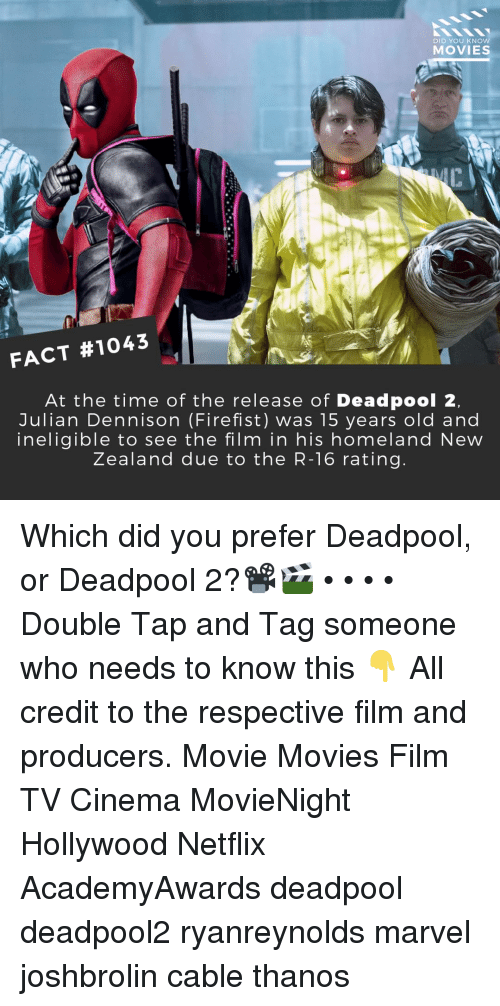 Homeland: DID YOU KNCO  MOVIES  ci  7  FACT #1043  At the time of the release of Deadpool 2  Julian Dennison (Firefist) was 15 years old and  ineligible to see the film in his homeland New  Zealand due to the R-16 rating. Which did you prefer Deadpool, or Deadpool 2?📽️🎬 • • • • Double Tap and Tag someone who needs to know this 👇 All credit to the respective film and producers. Movie Movies Film TV Cinema MovieNight Hollywood Netflix AcademyAwards deadpool deadpool2 ryanreynolds marvel joshbrolin cable thanos