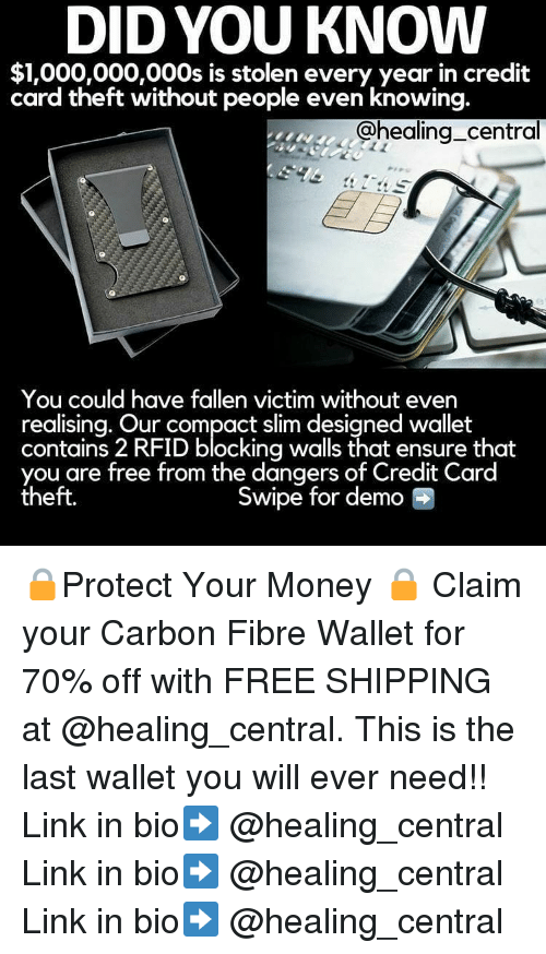 Memes, Money, and Ensure: DID YOU KNOW  $1,000,000,000s is stolen every year in credit  card theft without people even knowing  @healing central  You could have fallen victim without even  realising. Our compact slim designed wallet  contains 2 RFID blocking walls that ensure that  you are free from the dangers of Credit Card  theft.  Swipe for demo 🔒Protect Your Money 🔒 Claim your Carbon Fibre Wallet for 70% off with FREE SHIPPING at @healing_central. This is the last wallet you will ever need!! Link in bio➡️ @healing_central Link in bio➡️ @healing_central Link in bio➡️ @healing_central