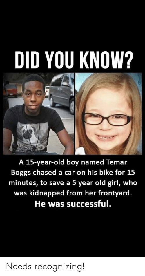 Chased: DID YOU KNOW?  A 15-year-old boy named Temar  Boggs chased a car on his bike for 15  minutes, to save a 5 year old girl, who  was kidnapped from her frontyard.  He was successful. Needs recognizing!