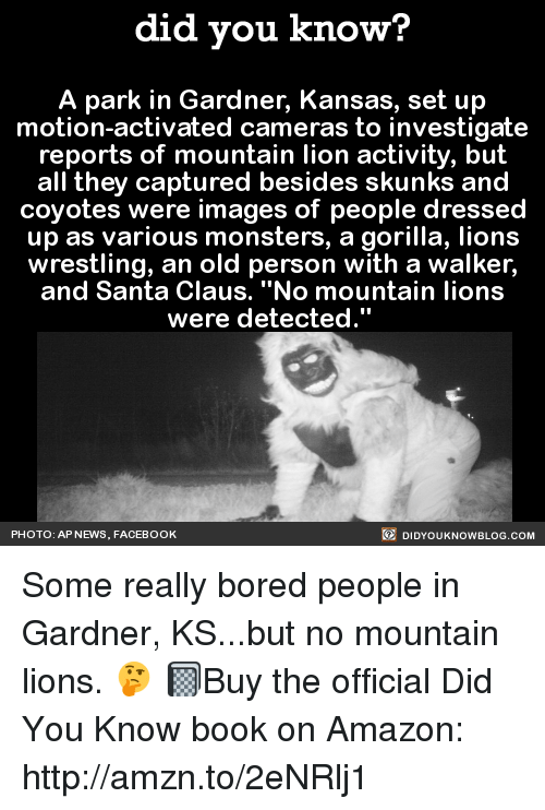 "Dank, Santa Claus, and Coyote: did you know?  A park in Gardner, Kansas, set up  motion-activated cameras to investigate  reports of mountain lion activity, but  all they captured besides skunks and  coyotes were images of people dressed  up as various monsters, a gorilla, lions  wrestling, an old person with a walker,  and Santa Claus. ""No mountain lions  were detected.""  DIDYOUKNOWBLOG.coM  PHOTO: AP NEWS, FACEBOOK Some really bored people in Gardner, KS...but no mountain lions. 🤔  📓Buy the official Did You Know book on Amazon: http://amzn.to/2eNRlj1"